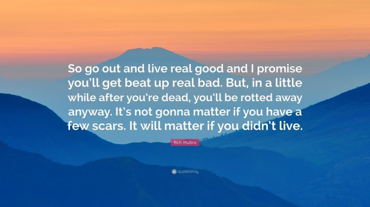 2419849-Rich-Mullins-Quote-So-go-out-and-live-real-good-and-I-promise-you
